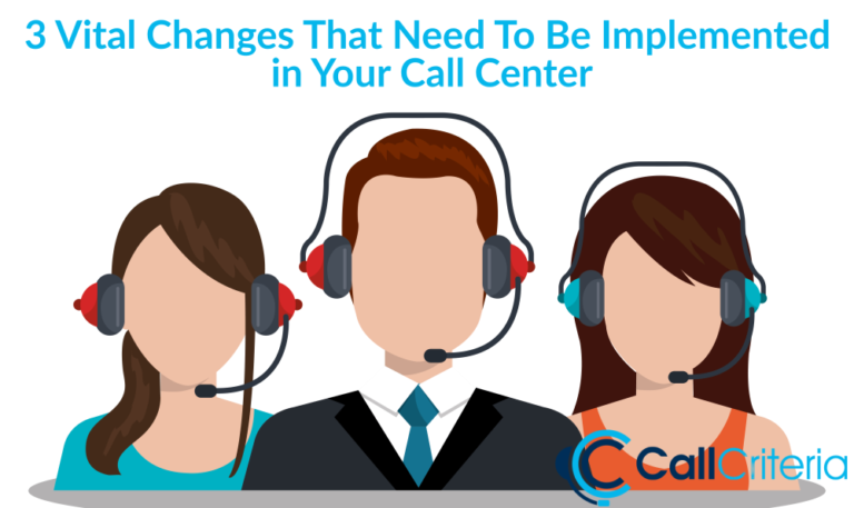 3 Vital Changes That Need To Be Implemented in Your Call Center